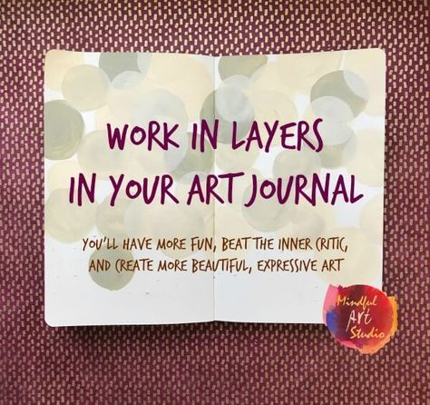 How to create layers in art journals to get past your inner critic and make more art!