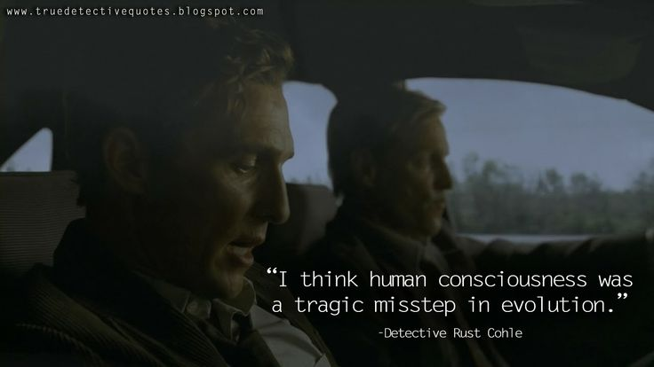 I think human consciousness was a tragic misstep in evolution. Rust Cohle, True Detective Quotes
