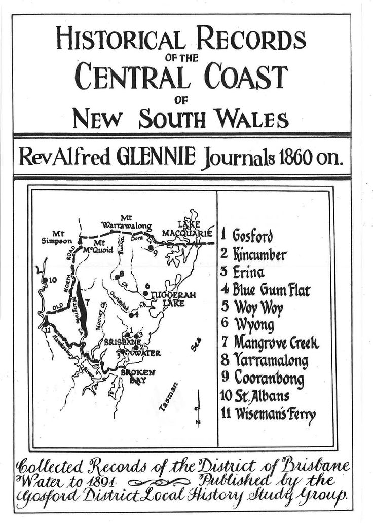 """""""Historical Records of the Central Coast of New South Wales: Rev Alfred Glennie Journals 1860 on."""" by the Gosford District Local History Study Group. Published 1988 by Gosford District Local History Study Group, Narara. Alfred Glennie was the Rector of Gosford in the years 1850-1865 and this book is a collection of his transcribed diaries, which helps to shed light on what the area was like and who was residing in Gosford at this particular point in history."""