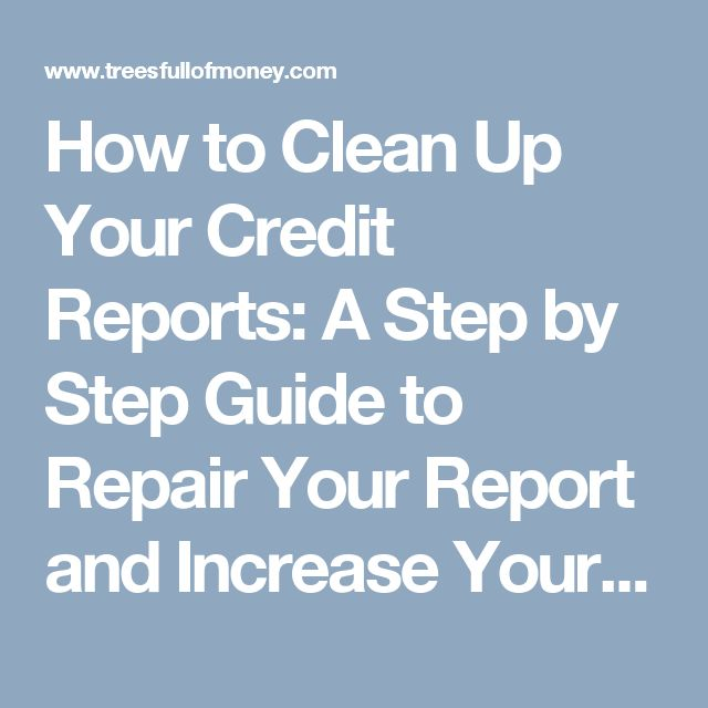 How to Clean Up Your Credit Reports: A Step by Step Guide to Repair Your Report and Increase Your Credit Scores.