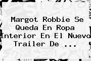 http://tecnoautos.com/wp-content/uploads/imagenes/tendencias/thumbs/margot-robbie-se-queda-en-ropa-interior-en-el-nuevo-trailer-de.jpg Margot Robbie. Margot Robbie se queda en ropa interior en el nuevo trailer de ..., Enlaces, Imágenes, Videos y Tweets - http://tecnoautos.com/actualidad/margot-robbie-margot-robbie-se-queda-en-ropa-interior-en-el-nuevo-trailer-de/