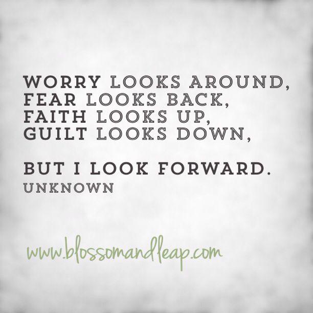Worry looks around, Fear looks back, Faith looks up, Guilt looks down,  But I look FORWARD.