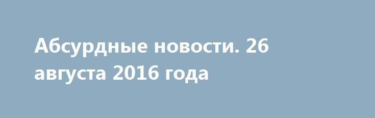 Абсурдные новости. 26 августа 2016 года http://rusdozor.ru/2016/08/27/absurdnye-novosti-26-avgusta-2016-goda/  Добрый вечер! Спешу представить Вашему вниманию очередной выпуск моей ежедневной авторской рубрики, посвященной событиям и происшествиям уходящего дня. Только самое неоднозначное. Начнем? Первое место. Несмотря на то, что данная новость не является сенсационной или сколь-нибудь резонансной, просто не могу наступить ...