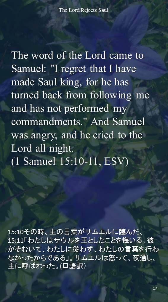 """The word of the Lord came to Samuel: """"I regret that I have made Saul king, for he has turned back from following me and has not performed my commandments."""" And Samuel was angry, and he cried to the Lord all night.(1 Samuel 15:10-11, ESV)15:10その時、主の言葉がサムエルに臨んだ、 15:11「わたしはサウルを王としたことを悔いる。彼がそむいて、わたしに従わず、わたしの言葉を行わなかったからである」。サムエルは怒って、夜通し、主に呼ばわった。(口語訳)"""
