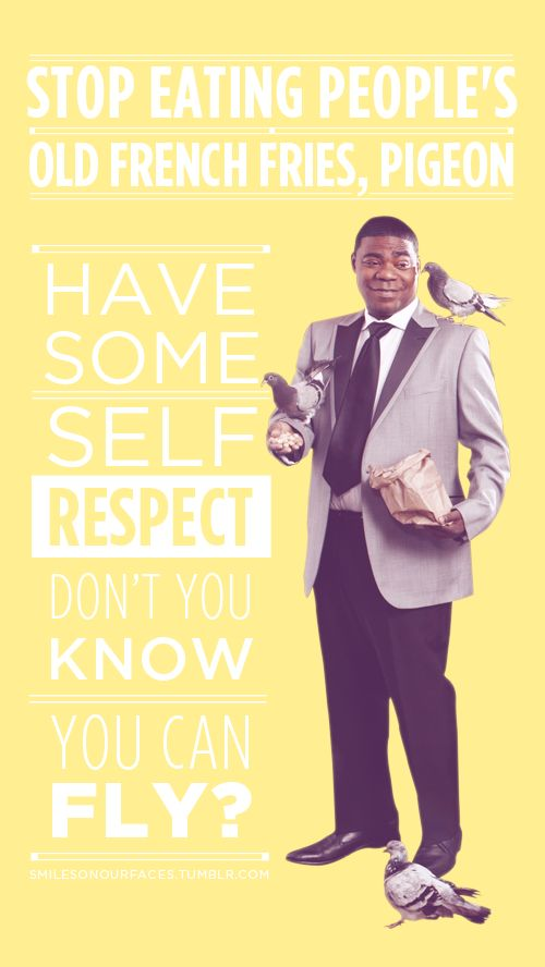 """Stop eating people's old french fries, pigeon!  Have some self respect!  Don't you know you can fly?!"" – Tracy Jordan #30 Rock"