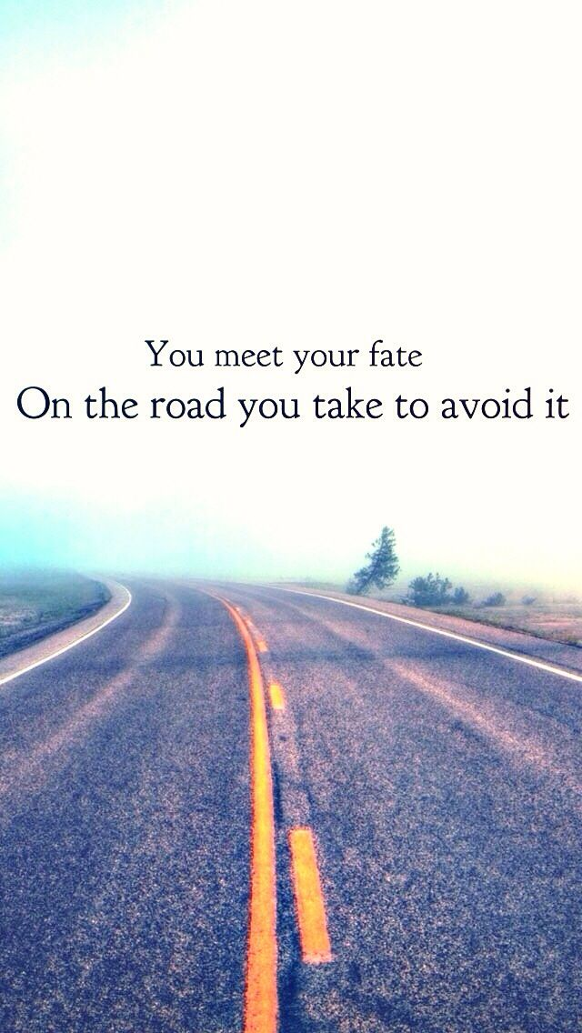 Quotes about fate. About choices in life.  You meet your fate on the road you took to avoid it.