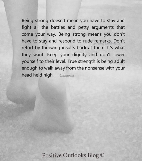 Being strong doesn't mean you have to stay and fight all the battles and petty arguments that come your way. Being strong means you don't have to stay and respond to rude remarks. Don't retort by throwing insults back at them. It's what they want. Keep your dignity and don't lower yourself to their level. True strength is being adult enough to walk away from the nonsense with your head held high. — Unknown