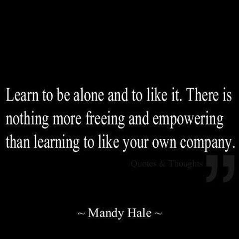 so true.  If you can't be alone with yourself, what makes you think others want to be around you??