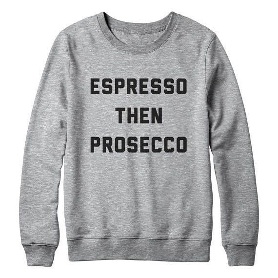 Espresso Then Prosecco Sweatshirt Hipster Fashion Style Tumblr Sweatshirts  ugly sweatshirt  sweatshirt  ugly christmas funny gift present  teen sweatshirt  christmas party  tshirt funny  tumblr clothing  pullover  blogs  crewneck espresso shirt  coffee shirt