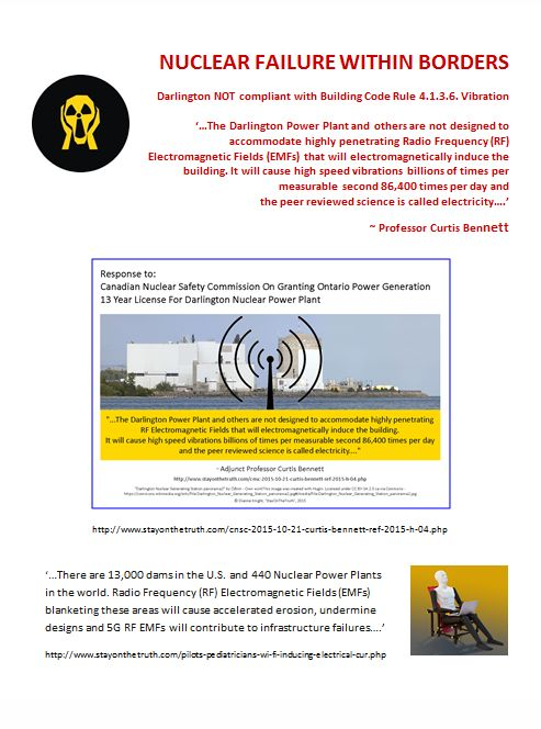 NUCLEAR FAILURE WITHIN BORDERS Darlington NOT compliant with Building Code Rule 4.1.3.6. Vibration   '…The Darlington Power Plant and others are not designed to accommodate highly penetrating Radio Frequency (RF) Electromagnetic Fields (EMFs) that will electromagnetically induce the building. It will cause high speed vibrations billions of times per measurable second 86,400 times per day and  the peer reviewed science is called electricity….'   ~ Professor Curtis Bennett