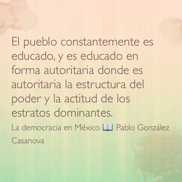 El pueblo constantemente es educado, y es educado en forma autoritaria donde es autoritaria la estructura del poder y la actitud de los estratos dominantes. La democracia en México 📖 Pablo González Casanova