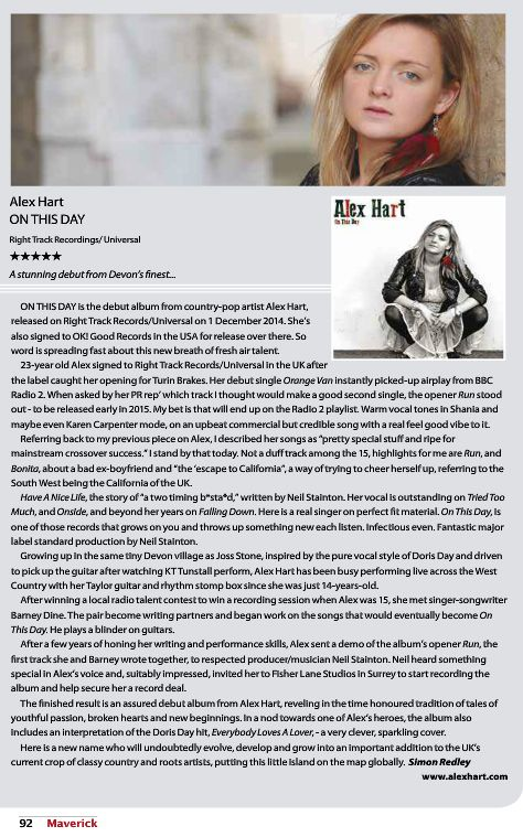 "Maverick Magazine Gives Alex Hart's 'On This Day' 5 Stars - http://www.okgoodrecords.com/blog/2014/12/09/maverick-magazine-gives-alex-harts-on-this-day-5-stars/ - Maverick Magazine, the UK's leading independent country music magazine, has given Alex Hart's debut album, On This Day a glowing 5 Star review in their January-Feburary 2015 Issue.  Referring back to my previous piece on Alex, I described her songs as ""pretty special stuff and r... - 2014 Music,"