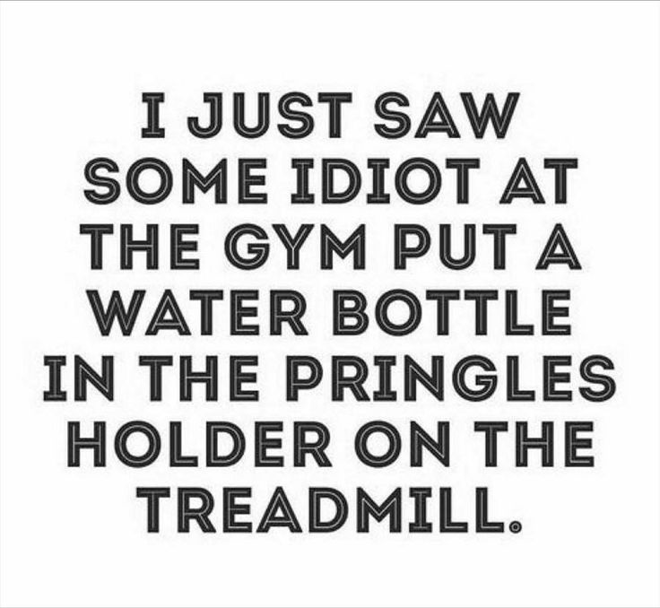 i just saw some idiot at the gym put a bottle of water in the pringles holder on the treadmill