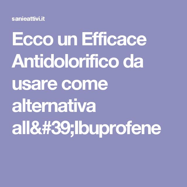 Ecco un Efficace Antidolorifico da usare come alternativa all'Ibuprofene