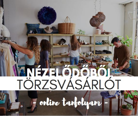 Nézelődőből Törzsvásárlót - online tanfolyam a vásárlásösztönző boltberendezésről. Tarts velünk! :)