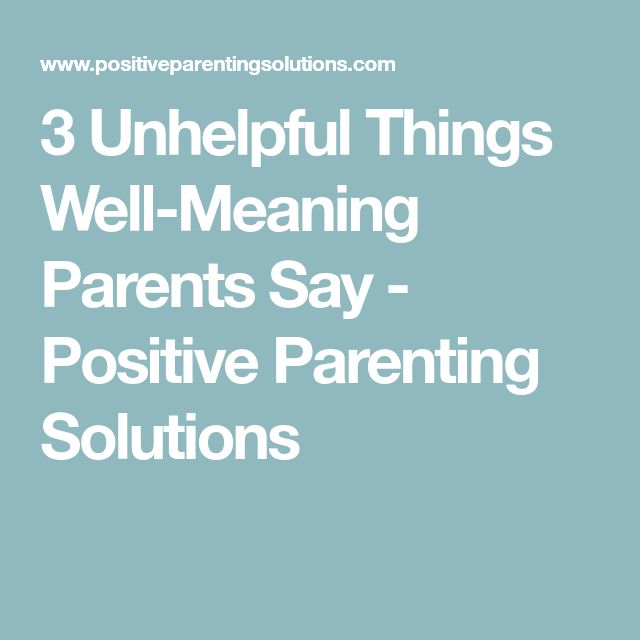 3 Unhelpful Things Well-Meaning Parents Say - Positive Parenting Solutions