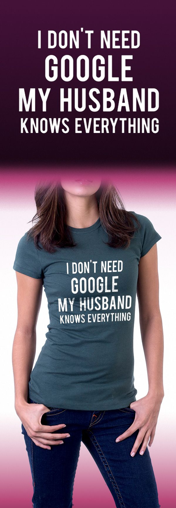 "Except I want one for my husband that says ""I don't need Google my wife knows everything""!!"