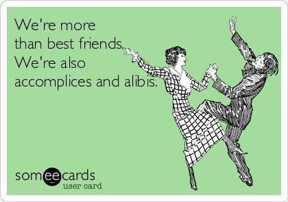We're more than best friends. We're also accomplices and alibis. | Friendship Ecard | someecards.com