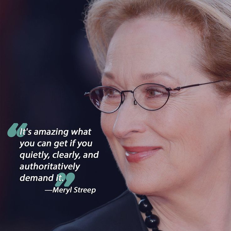 """""""It's amazing what you can get if you quietly, clearly, and authoritatively demand it."""" Meryl Streep is a phenomenal actress, creative genius and intelligent woman. There's no doubt that she's accomplished a lot in life. Be polite but assertive, and you too can have a successful career like her—minus the Oscars (probably)."""