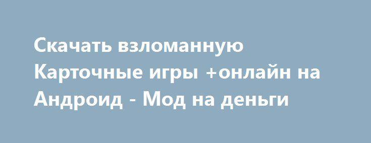 Скачать взломанную Карточные игры +онлайн на Андроид - Мод на деньги http://hacked-androider.ru/807-skachat-vzlomannuyu-kartochnye-igry-onlayn-na-android-mod-na-dengi.html