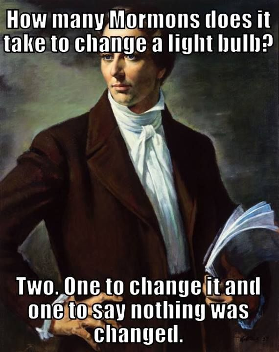 Religion, Mormons, Humor. How many Mormons does it take to change a light bulb? Two. One to change it and one to say nothing was changed.
