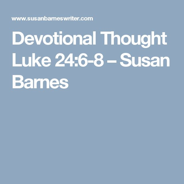 Devotional Thought  Luke 24:6-8 – Susan Barnes