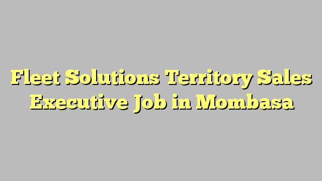 Fleet Solutions Territory Sales Executive Job in Mombasa
