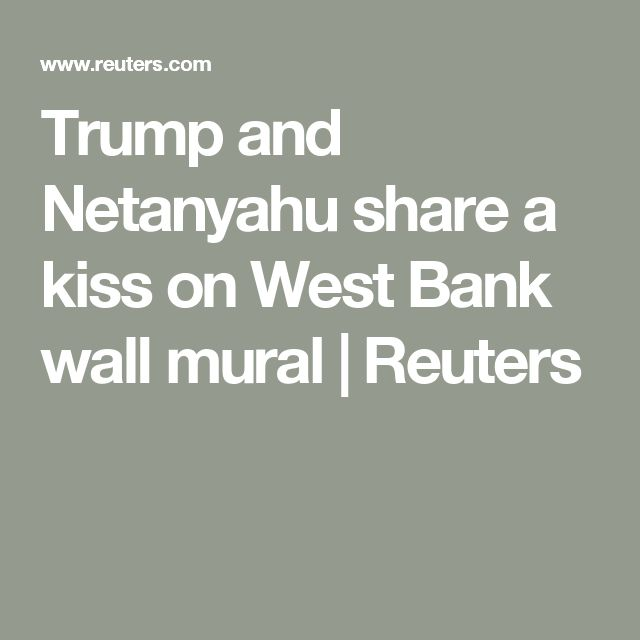 Trump and Netanyahu share a kiss on West Bank wall mural | Reuters