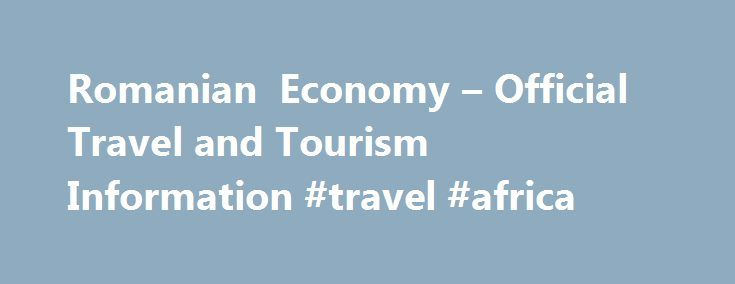 Romanian Economy – Official Travel and Tourism Information #travel #africa http://travel.remmont.com/romanian-economy-official-travel-and-tourism-information-travel-africa/  #economy travel # Economy For many centuries Romania's economy was based on agric