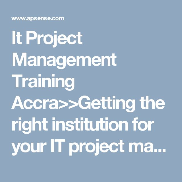It Project Management Training Accra>>Getting the right institution for your IT project management training Accra can be a gruesome task. But always remember that patience and being vigilant pays. Use the above tips, and I believe you will get the best institution with minimum cost and uncompromised quality.