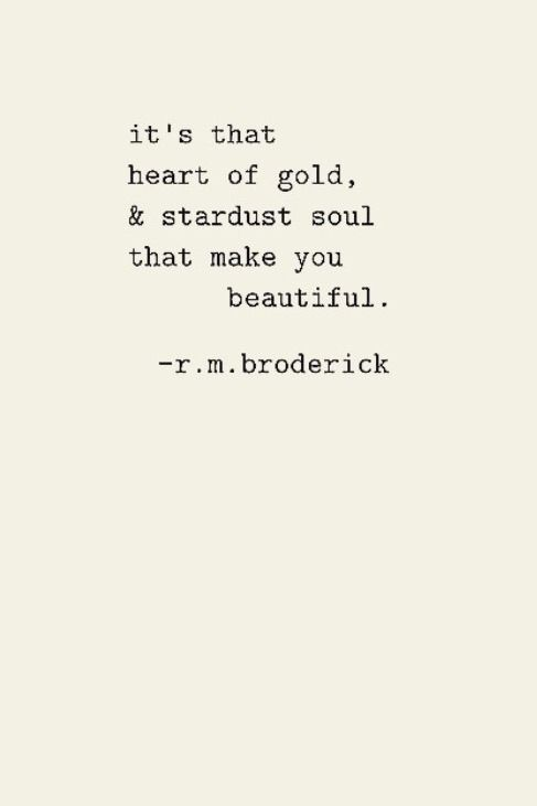 it's that heart of gold, & stardust soul that make you beautiful.