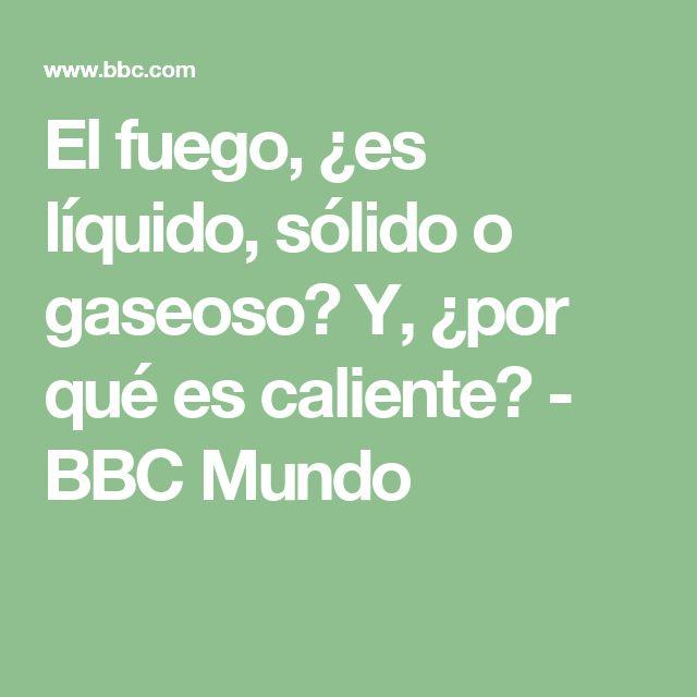El fuego, ¿es líquido, sólido o gaseoso? Y, ¿por qué es caliente? - BBC Mundo