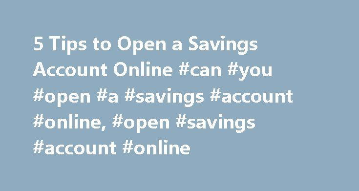 5 Tips to Open a Savings Account Online #can #you #open #a #savings #account #online, #open #savings #account #online http://cameroon.nef2.com/5-tips-to-open-a-savings-account-online-can-you-open-a-savings-account-online-open-savings-account-online/  # Open a Savings Account Online 5 Tips for Opening an Online Savings Account Online savings accounts like the one offered by Ally Bank are a popular option because they often offer competitive interest rates and convenient, easy account…