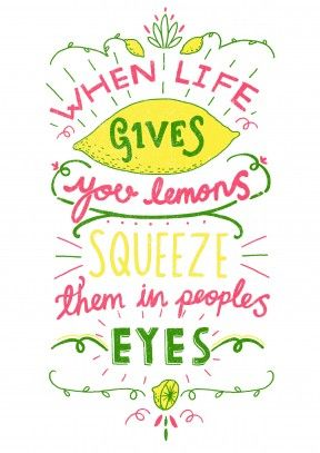 When Life Gives You Lemons ...  First Rule of Squeezing Lemons in people's eyes: Only do it to the people you don't like.