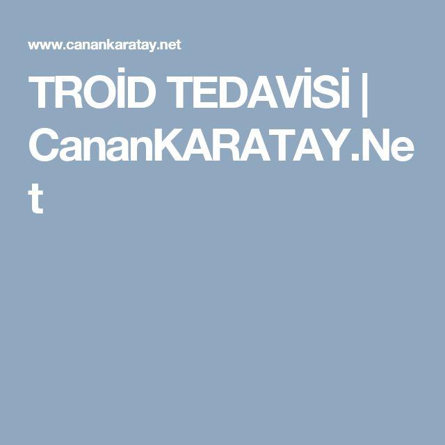 TROİD TEDAVİSİ | CananKARATAY.Net
