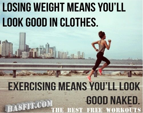 Losing weight means you'll look good in clothes. Exercising means you'll look good naked.
