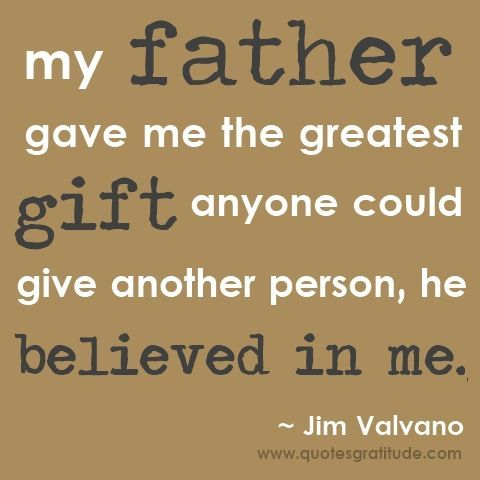 My father gave me the greatest gift anyone could give another person, he believed in me. ~ Jim Valvano