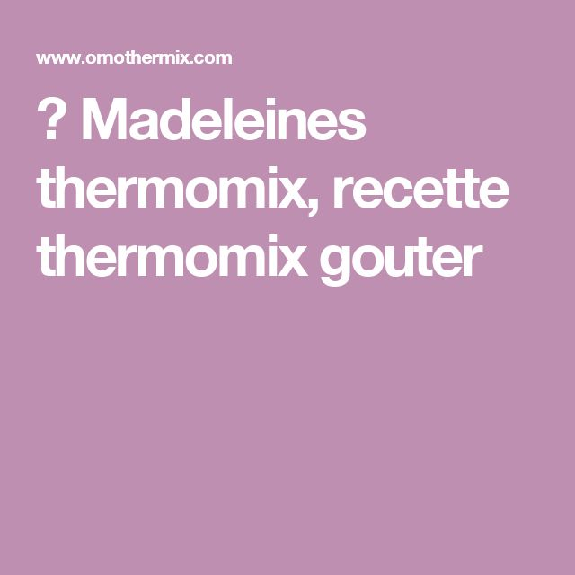 ▷ Madeleines thermomix, recette thermomix gouter
