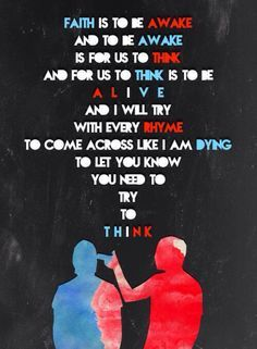 Faith is to be awake and to be awake is for us to think and for us to think is to be alive and I will try with every rhyme to come across like I am Dying to let you know you need to try to think~Car Radio