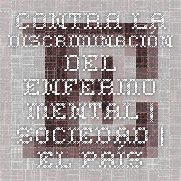 Contra la discriminación del enfermo mental | Sociedad | EL PAÍS