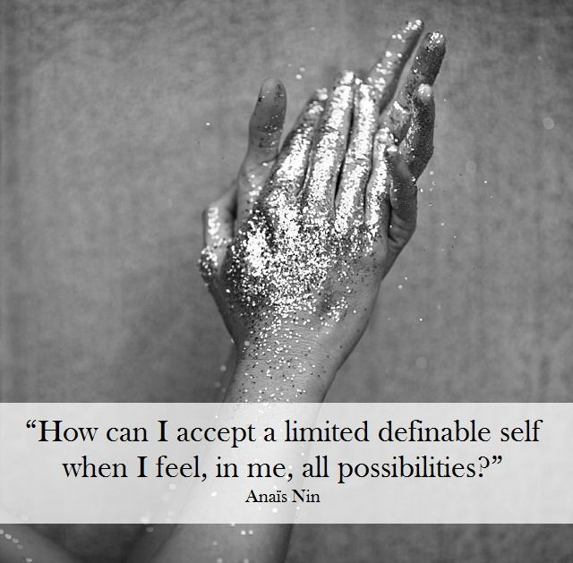"Need to print and frame for my desk :) | ""How can I accept a limited definable self when I feel, in me, all possibilities?"" - Anaïs Nin"