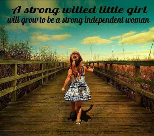 A strong willed little girl will grow to be a strong independent woman.