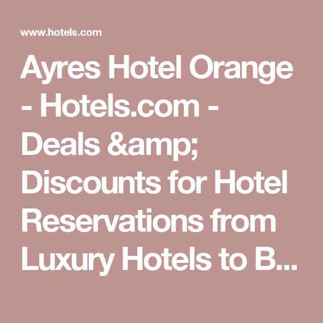 Ayres Hotel Orange - Hotels.com - Deals & Discounts for Hotel Reservations from Luxury Hotels to Budget Accommodations