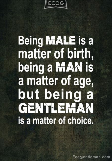 ♂ Being MALE is a matter of birth being a MAN is a matter of age but being a GENTLEMAN