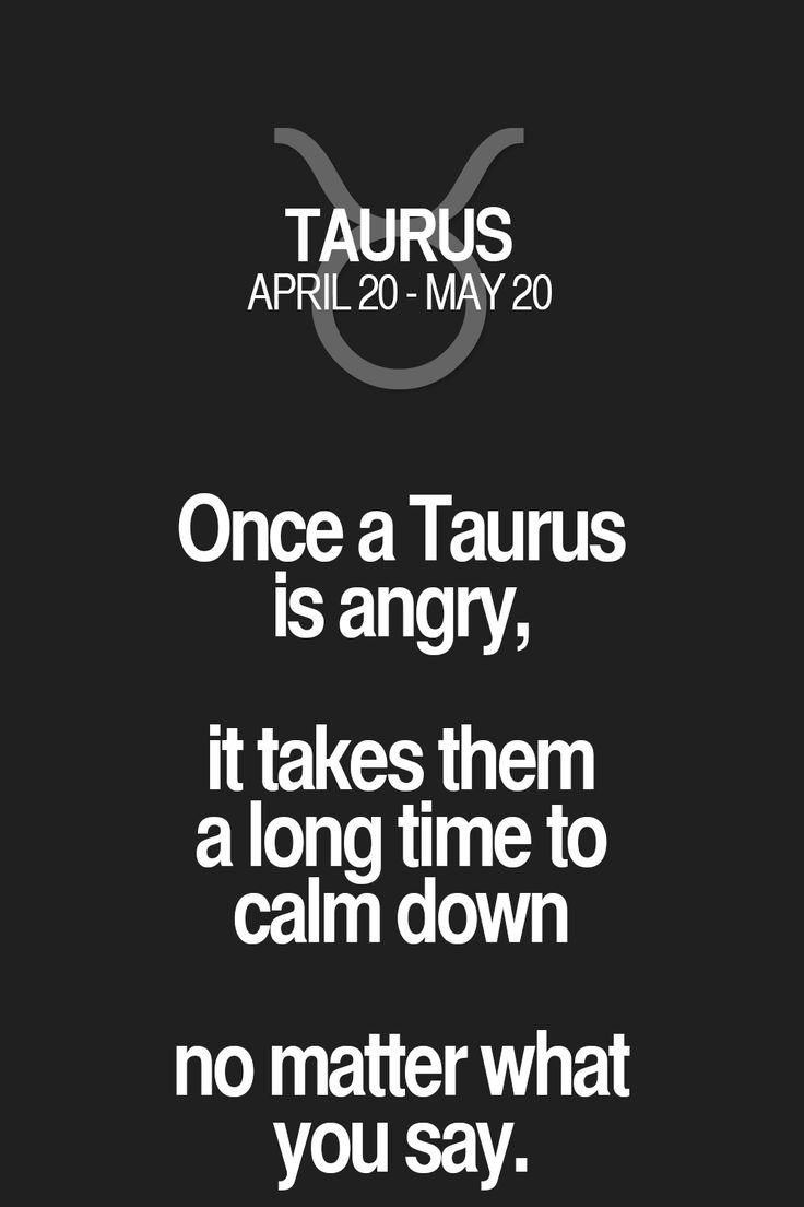 Once a Taurus is angry, it takes them a long time to calm down no matter what you say. Taurus | Taurus Quotes | Taurus Horoscope | Taurus Zodiac Signs