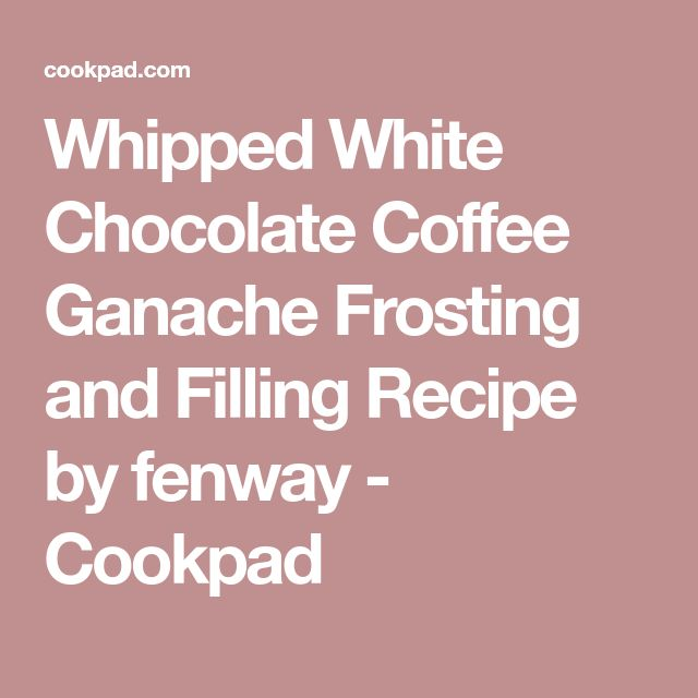 Whipped White Chocolate Coffee Ganache Frosting and Filling Recipe by fenway - Cookpad