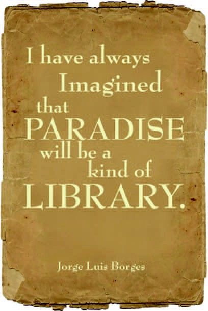 I have always imagined that Paradise will be a kind of library.