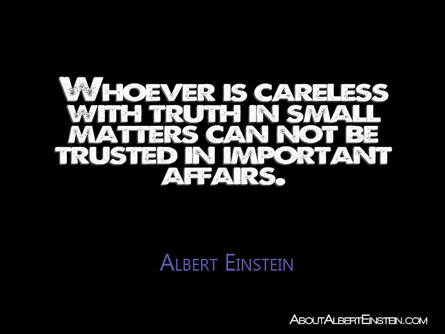 """""""Whoever is careless with truth in small matters can not be trusted in important affairs."""" —Albert Einstein. --- From draft of address on the occasion of the 7th anniversary of Israel's independence, April 1955 AEA 60–003"""
