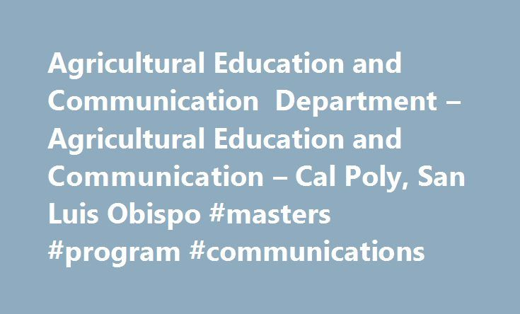Agricultural Education and Communication Department – Agricultural Education and Communication – Cal Poly, San Luis Obispo #masters #program #communications http://renta.nef2.com/agricultural-education-and-communication-department-agricultural-education-and-communication-cal-poly-san-luis-obispo-masters-program-communications/  # Agricultural Education and Communication Department Our Mission The mission of the Agricultural Education Communication Department is to contribute to the…