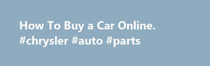 How To Buy a Car Online. #chrysler #auto #parts http://auto-car.nef2.com/how-to-buy-a-car-online-chrysler-auto-parts/  #buy a car online # How To Buy a Car Online How do you buy a car online? Hopefully, the same way you would buy a car from any local dealer. The number one caveat to buying a car, truck, or van, whether new or used, and be it from a local dealer or one on the Internet, is simple negotiate from a position of strength. Focus on one Thing Only You do that by focusing on one…